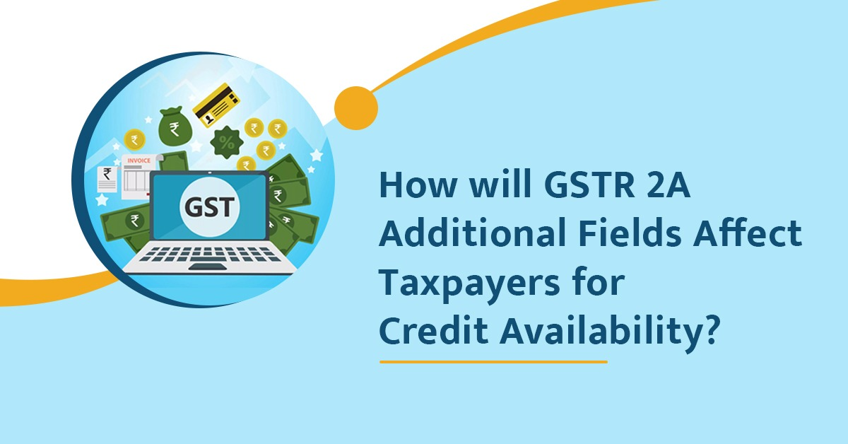 How will GSTR 2A Additional Fields Affect Taxpayers for Credit Availability?